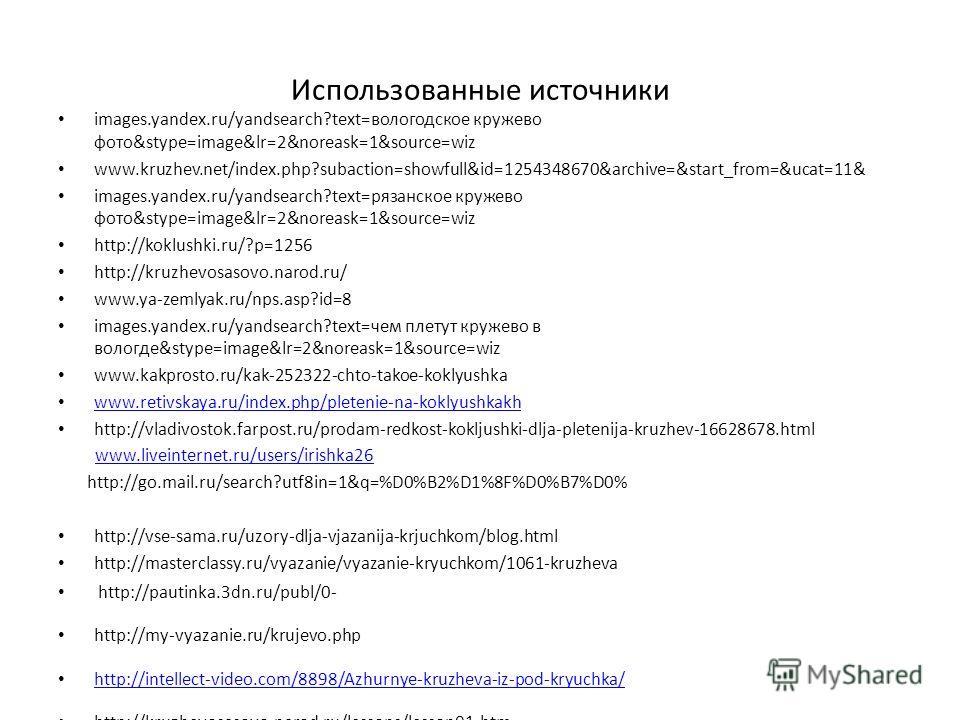 Использованные источники images.yandex.ru/yandsearch?text=вологодское кружево фото&stype=image&lr=2&noreask=1&source=wiz www.kruzhev.net/index.php?subaction=showfull&id=1254348670&archive=&start_from=&ucat=11& images.yandex.ru/yandsearch?text=рязанск