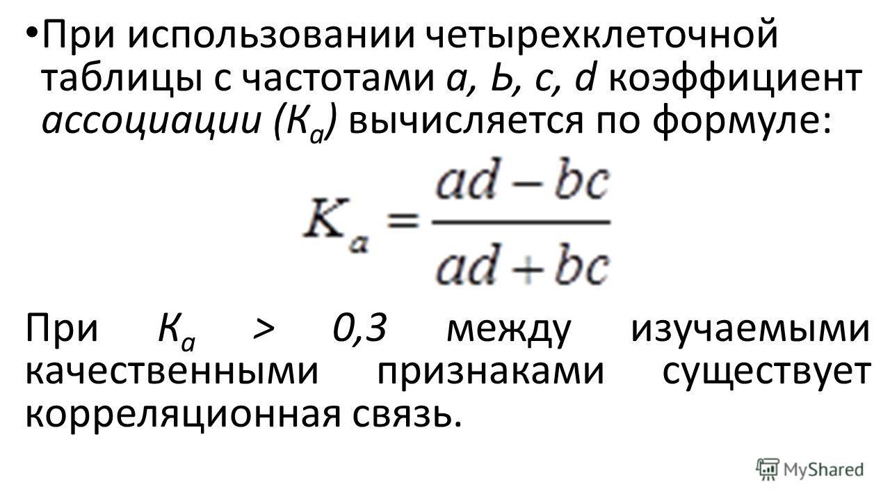 При использовании четырехклеточной таблицы с частотами а, Ь, с, d коэффициент ассоциации (К а ) вычисляется по формуле: При К а > 0,3 между изучаемыми качественными признаками существует корреляционная связь.