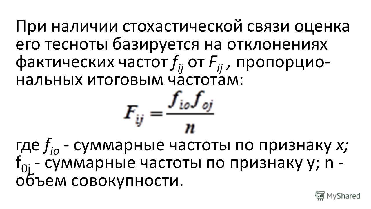 При наличии стохастической связи оценка его тесноты базируется на отклонениях фактических частот f ij от F ij, пропорцио нальных итоговым частотам: где f io - суммарные частоты по признаку х; f 0j - суммарные частоты по признаку y; n - объем совоку