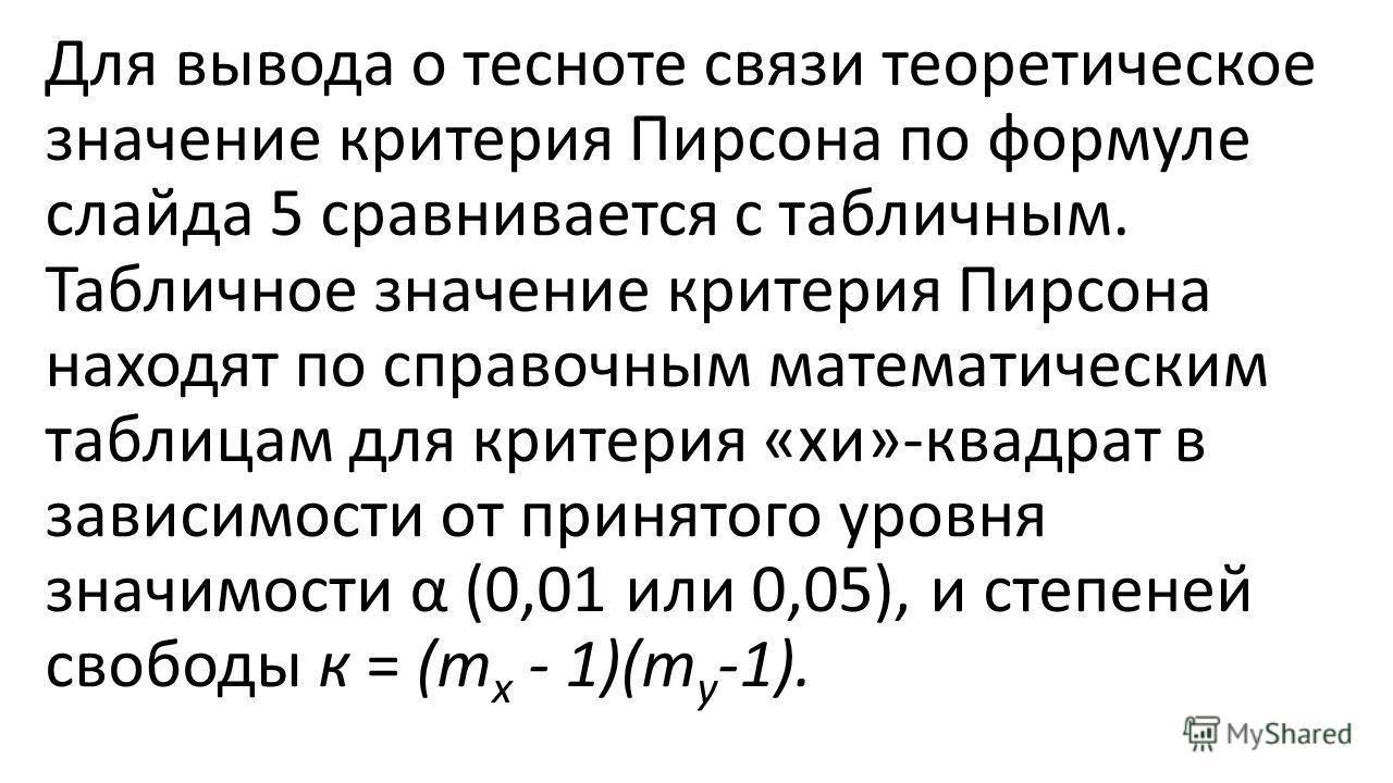 Для вывода о тесноте связи теоретическое значение критерия Пирсона по формуле слайда 5 сравнивается с табличным. Табличное значение критерия Пирсона находят по справочным математическим таблицам для критерия «хи»-квадрат в зависимости от принятого