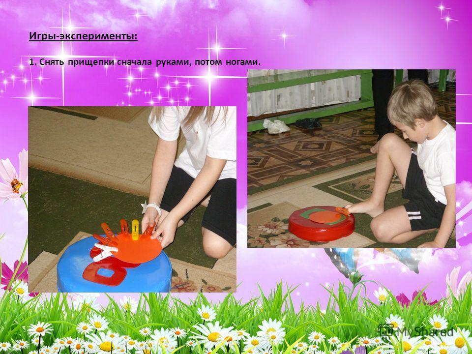 Игры-эксперименты: 1. Снять прищепки сначала руками, потом ногами.