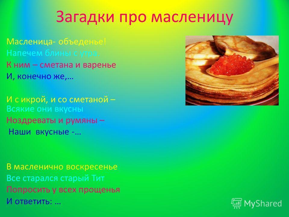 Загадки про масленицу Масленица- объеденье! Напечем блины с утра. К ним – сметана и варенье И, конечно же,… И с икрой, и со сметаной – Всякие они вкусны Ноздреваты и румяны – Наши вкусные -… В масленичной воскресенье Все старался старый Тит Попросить