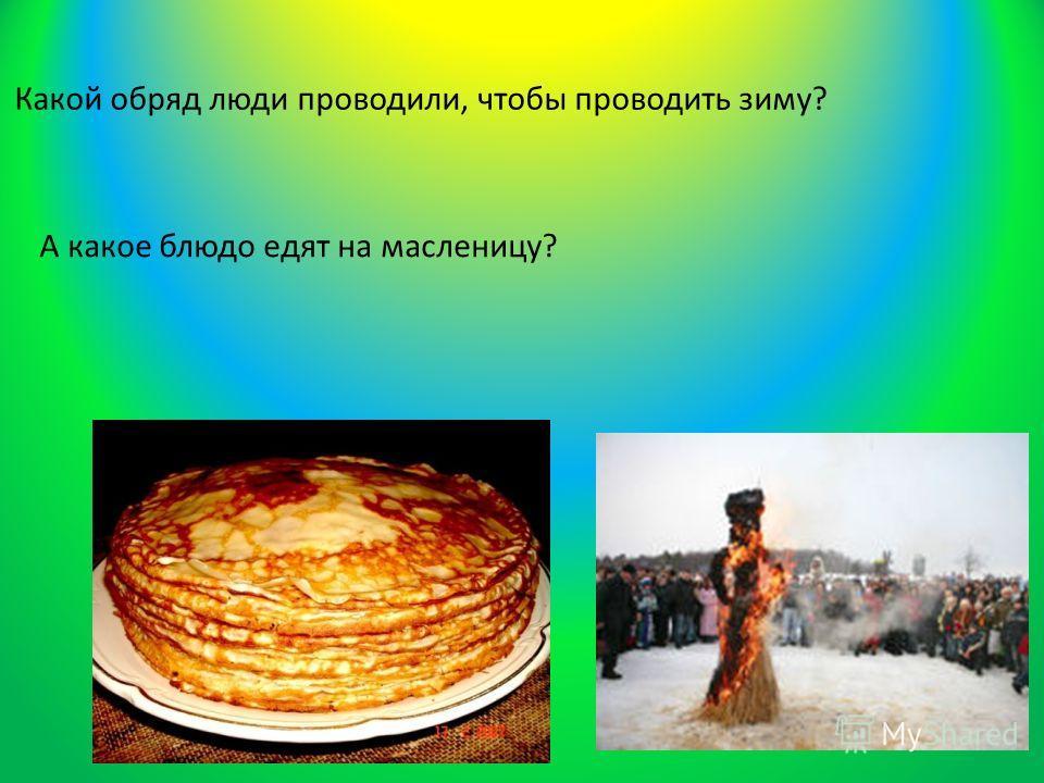 Какой обряд люди проводили, чтобы проводить зиму? А какое блюдо едят на масленицу?