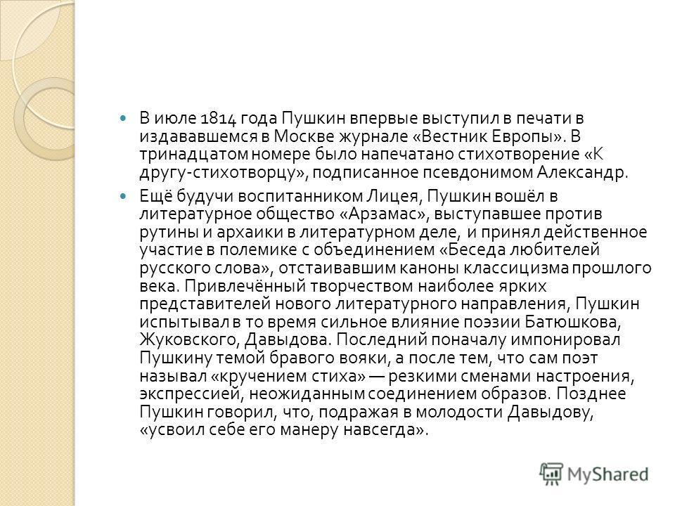 В июле 1814 года Пушкин впервые выступил в печати в издававшемся в Москве журнале « Вестник Европы ». В тринадцатом номере было напечатано стихотворение « К другу - стихотворцу », подписанное псевдонимом Александр. Ещё будучи воспитанником Лицея, Пуш