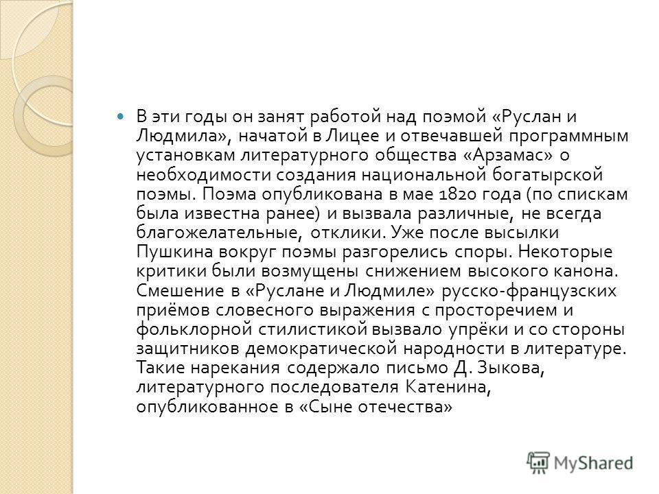 В эти годы он занят работой над поэмой « Руслан и Людмила », начатой в Лицее и отвечавшей программным установкам литературного общества « Арзамас » о необходимости создания национальной богатырской поэмы. Поэма опубликована в мае 1820 года ( по списк
