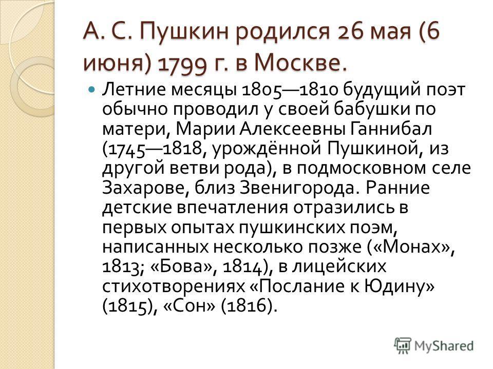 А. С. Пушкин родился 26 мая (6 июня ) 1799 г. в Москве. Летние месяцы 18051810 будущий поэт обычно проводил у своей бабушки по матери, Марии Алексеевны Ганнибал (17451818, урождённой Пушкиной, из другой ветви рода ), в подмосковном селе Захарове, бли