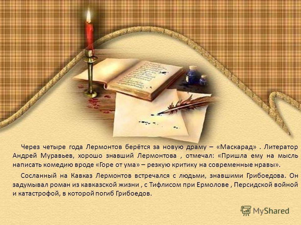 Через четыре года Лермонтов берётся за новую драму – «Маскарад». Литератор Андрей Муравьев, хорошо знавший Лермонтова, отмечал: «Пришла ему на мысль написать комедию вроде «Горе от ума» – резкую критику на современные нравы». Сосланный на Кавказ Лерм