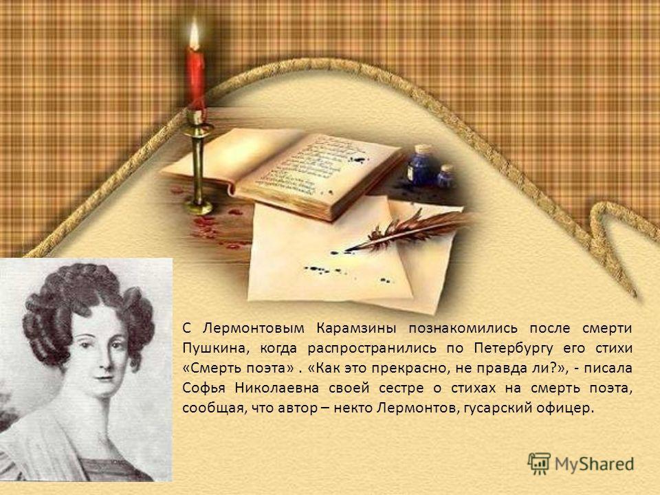 С Лермонтовым Карамзины познакомились после смерти Пушкина, когда распространились по Петербургу его стихи «Смерть поэта». «Как это прекрасно, не правда ли?», - писала Софья Николаевна своей сестре о стихах на смерть поэта, сообщая, что автор – некто