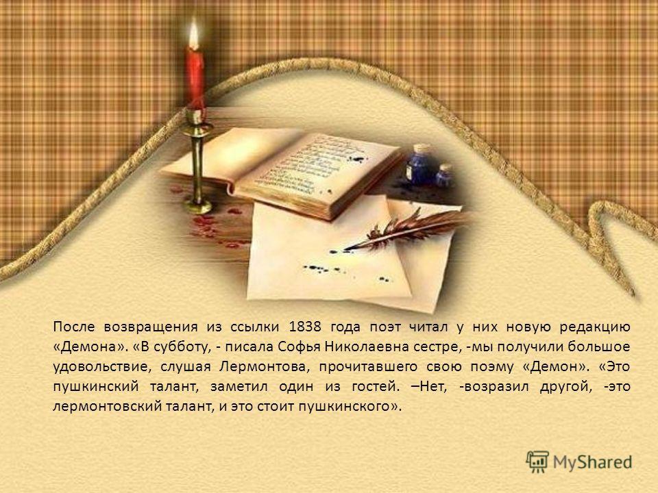После возвращения из ссылки 1838 года поэт читал у них новую редакцию «Демона». «В субботу, - писала Софья Николаевна сестре, -мы получили большое удовольствие, слушая Лермонтова, прочитавшего свою поэму «Демон». «Это пушкинский талант, заметил один