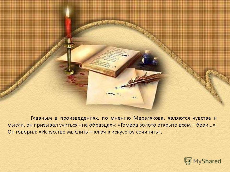 Главным в произведениях, по мнению Мерзлякова, являются чувства и мысли, он призывал учиться «на образцах»: «Гомера золото открыто всем – бери…». Он говорил: «Искусство мыслить – ключ к искусству сочинять».