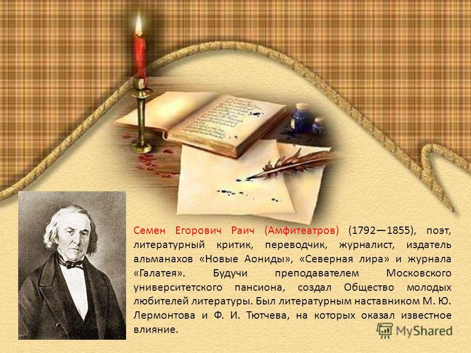Семен Егорович Раич (Амфитеатров) (17921855), поэт, литературный критик, переводчик, журналист, издатель альманахов «Новые Аониды», «Северная лира» и журнала «Галатея». Будучи преподавателем Московского университетского пансиона, создал Общество моло