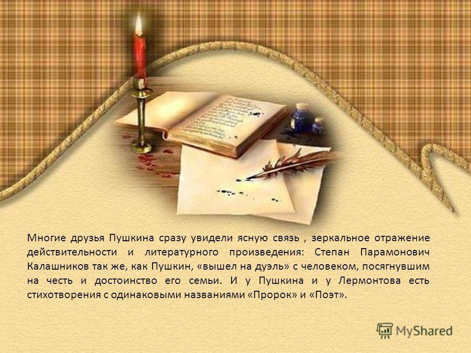 Многие друзья Пушкина сразу увидели ясную связь, зеркальное отражение действительности и литературного произведения: Степан Парамонович Калашников так же, как Пушкин, «вышел на дуэль» с человеком, посягнувшим на честь и достоинство его семьи. И у Пуш