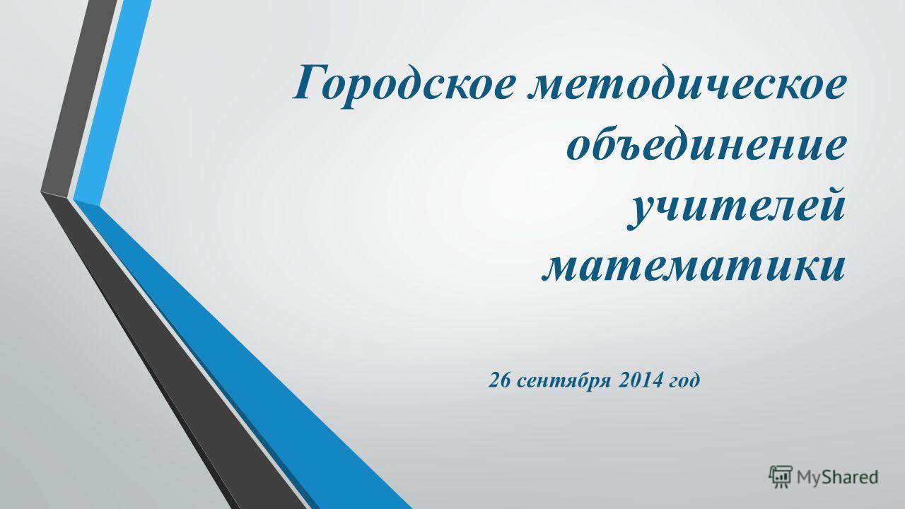 Городское методическое объединение учителей математики 26 сентября 2014 год