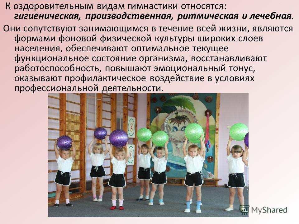 К оздоровительным видам гимнастики относятся: гигиеническая, производственная, ритмическая и лечебная. Они сопутствуют занимающимся в течение всей жизни, являются формами фоновой физической культуры широких слоев населения, обеспечивают оптимальное т