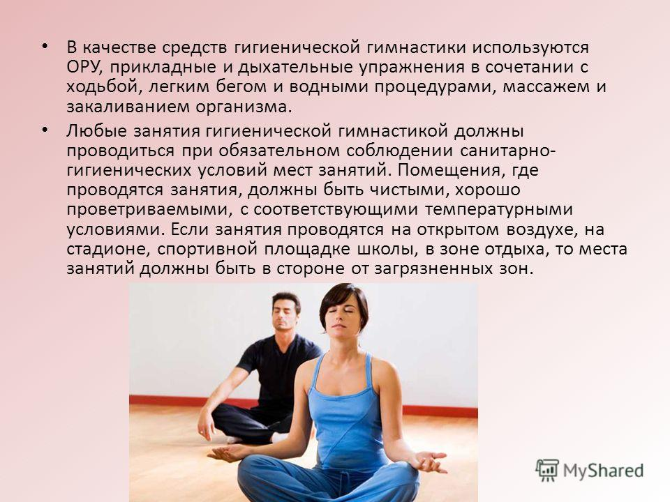 В качестве средств гигиенической гимнастики используются ОРУ, прикладные и дыхательные упражнения в сочетании с ходьбой, легким бегом и водными процедурами, массажем и закаливанием организма. Любые занятия гигиенической гимнастикой должны проводиться