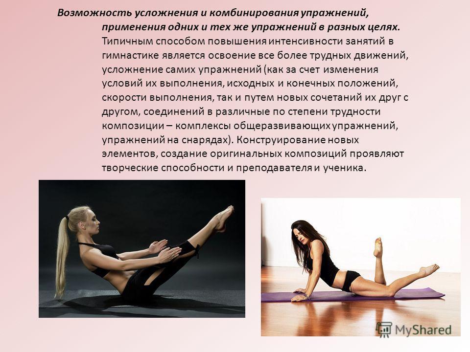 Возможность усложнения и комбинирования упражнений, применения одних и тех же упражнений в разных целях. Типичным способом повышения интенсивности занятий в гимнастике является освоение все более трудных движений, усложнение самих упражнений (как за