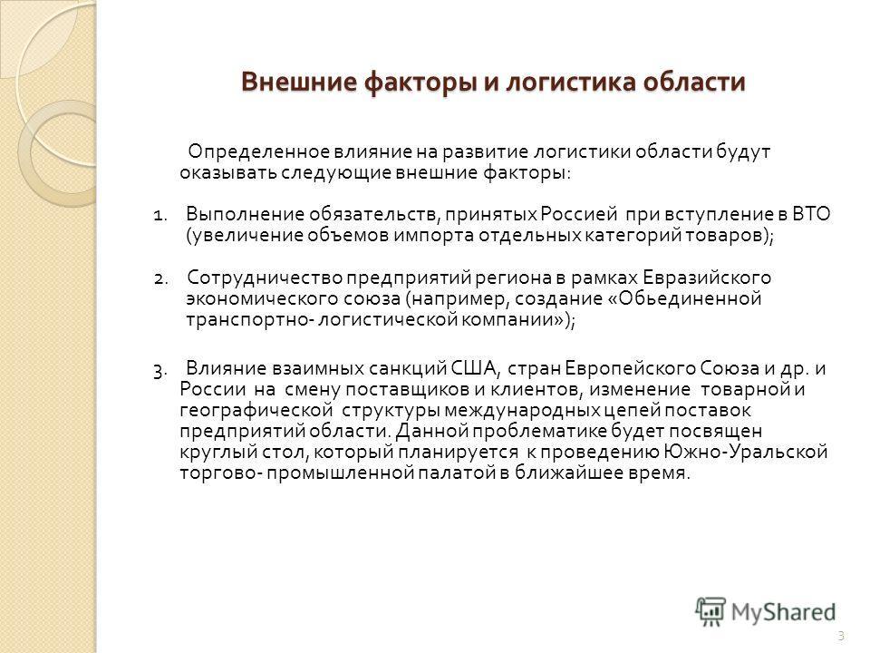 Внешние факторы и логистика области Определенное влияние на развитие логистики области будут оказывать следующие внешние факторы : 1. Выполнение обязательств, принятых Россией при вступление в ВТО ( увеличение объемов импорта отдельных категорий това