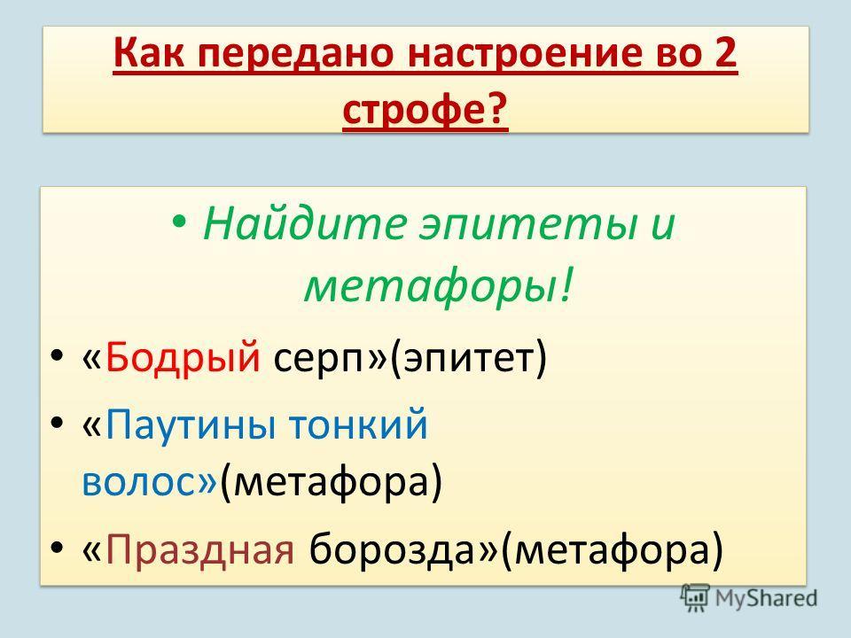 Как передано настроение во 2 строфе? Найдите эпитеты и метафоры! «Бодрый серп»(эпитет) «Паутины тонкий волос»(метафора) «Праздная борозда»(метафора) Найдите эпитеты и метафоры! «Бодрый серп»(эпитет) «Паутины тонкий волос»(метафора) «Праздная борозда»
