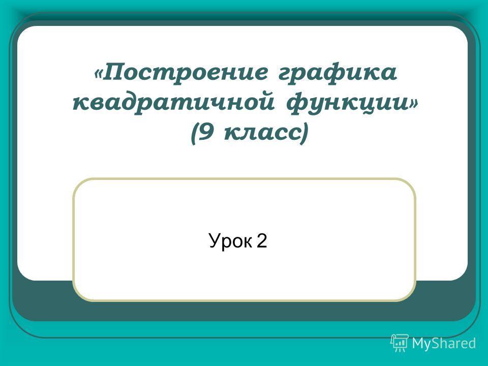 «Построение графика квадратичной функции» (9 класс) Урок 2