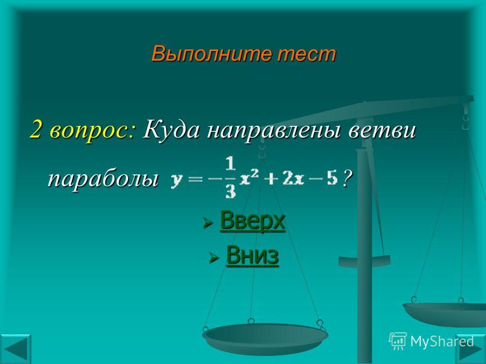 Выполните тест 2 вопрос: Куда направлены ветви параболы ? Вверх Вверх Вверх Вниз Вниз Вниз