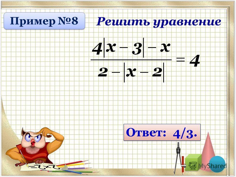 Решить уравнение Ответ: 4/3. Пример 8