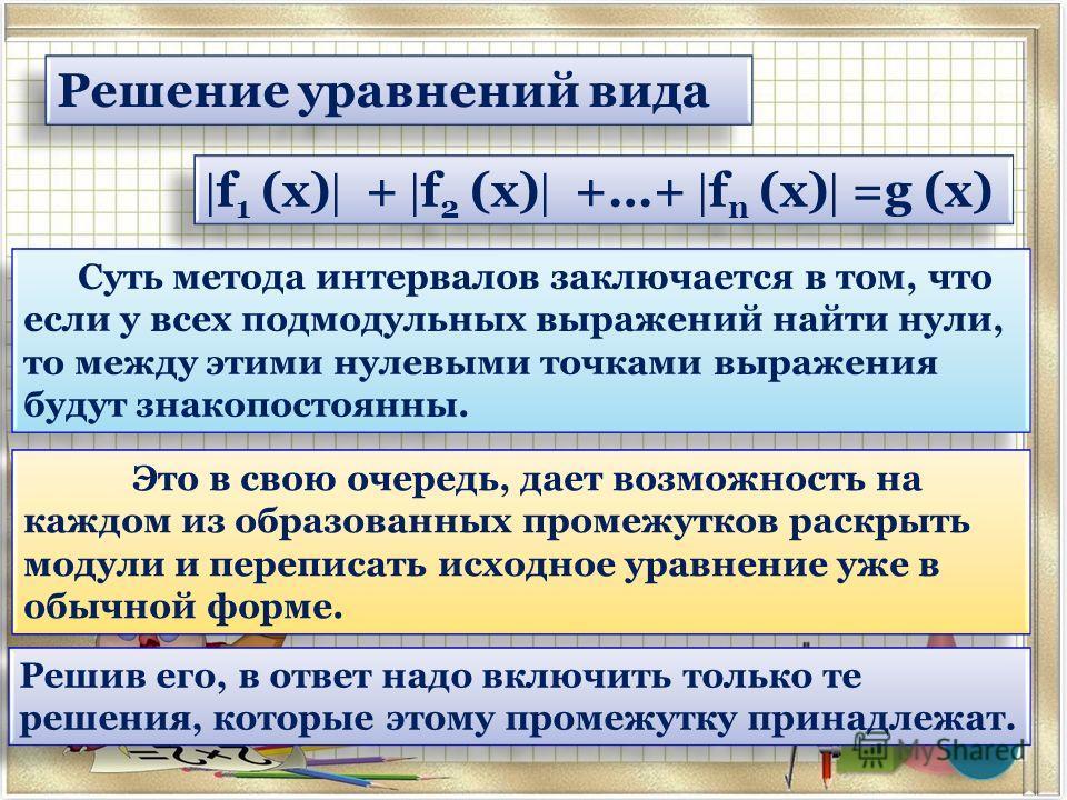 Решение уравнений вида Суть метода интервалов заключается в том, что если у всех под модульных выражений найти нули, то между этими нулевыми точками выражения будут знакопостоянных. Это в свою очередь, дает возможность на каждом из образованных проме