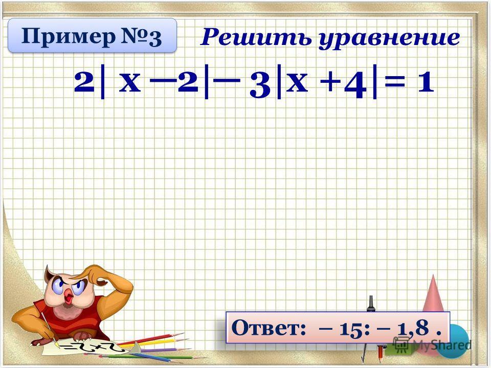 Ответ: – 15: – 1,8. Решить уравнение 2| х 2| 3|х +4|= 1 Пример 3