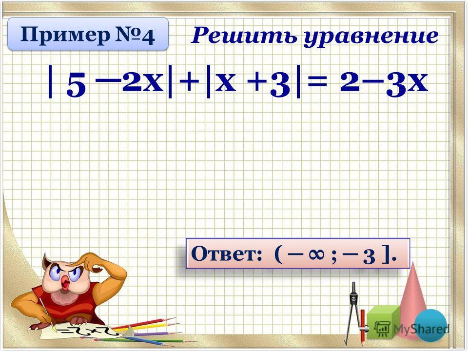 Ответ: ( ; 3 ]. Решить уравнение | 5 2 х|+|х +3|= 2–3 х Пример 4