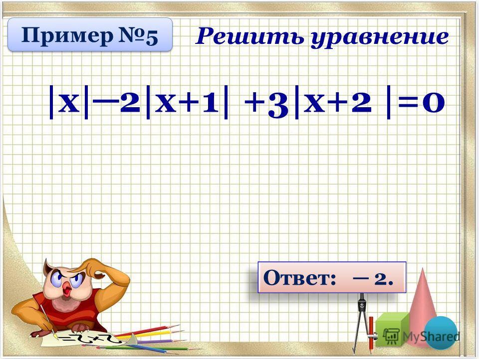 Ответ: 2. Решить уравнение |х| 2|х+1| +3|х+2 |=0 Пример 5