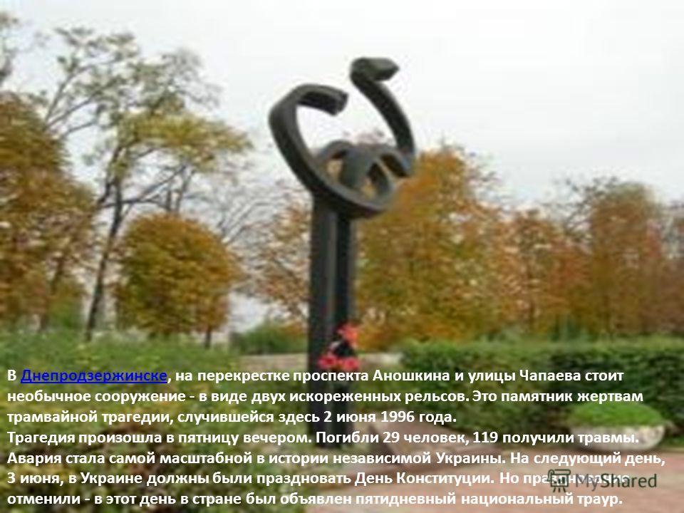 В Днепродзержинске, на перекрестке проспекта Аношкина и улицы Чапаева стоит необычное сооружение - в виде двух искореженных рельсов. Это памятник жертвам трамвайной трагедии, случившейся здесь 2 июня 1996 года. Трагедия произошла в пятницу вечером. П