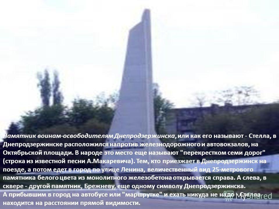 Памятник воинам-освободителям Днепродзержинска, или как его называют - Стелла, в Днепродзержинске расположился напротив железнодорожного и автовокзалов, на Октябрьской площади. В народе это место еще называют