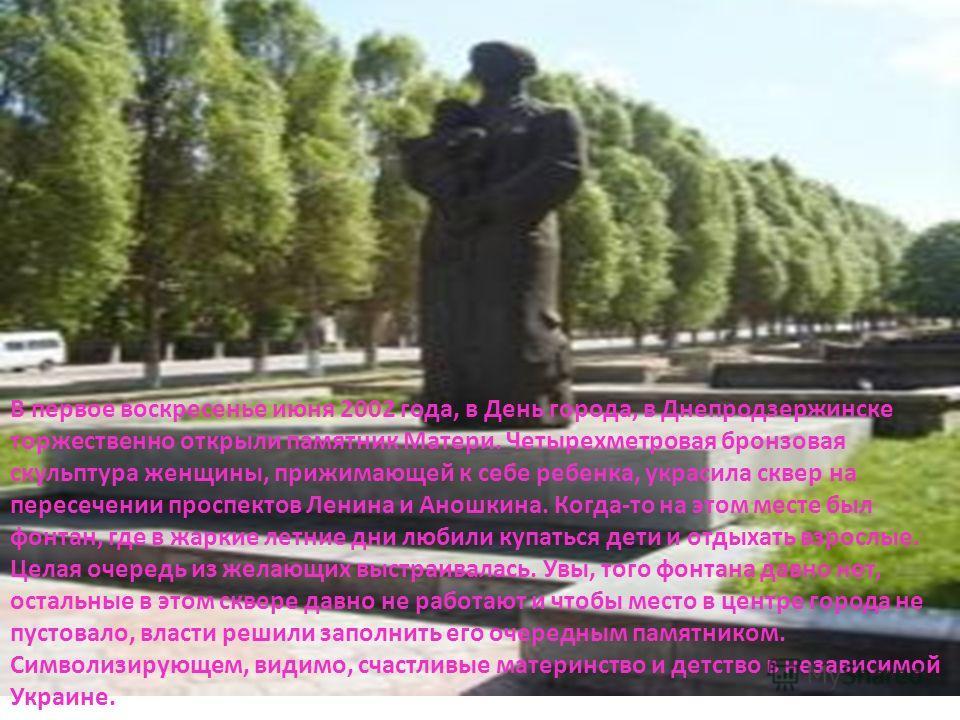 В первое воскресенье июня 2002 года, в День города, в Днепродзержинске торжественно открыли памятник Матери. Четырехметровая бронзовая скульптура женщины, прижимающей к себе ребенка, украсила сквер на пересечении проспектов Ленина и Аношкина. Когда-т