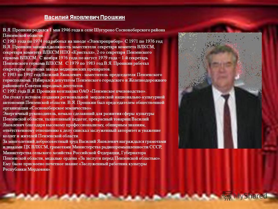 Василий Яковлевич Прошкин В.Я. Прошкин родился 1 мая 1946 года в селе Шугурово Сосновоборского района Пензенской области. С 1963 года по 1974 год работал на заводе «Электроприбор». С 1971 по 1976 год В.Я. Прошкин занимал должность заместителя секрета