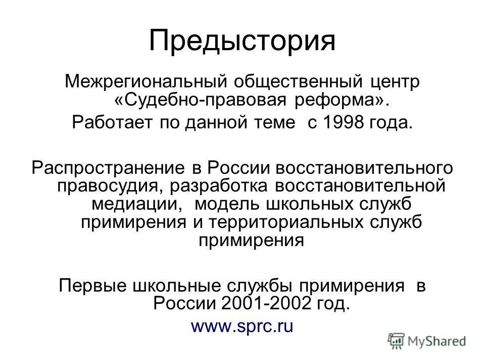 Предыстория Межрегиональный общественный центр «Судебно-правовая реформа». Работает по данной теме с 1998 года. Распространение в России восстановительного правосудия, разработка восстановительной медиации, модель школьных служб примирения и территор