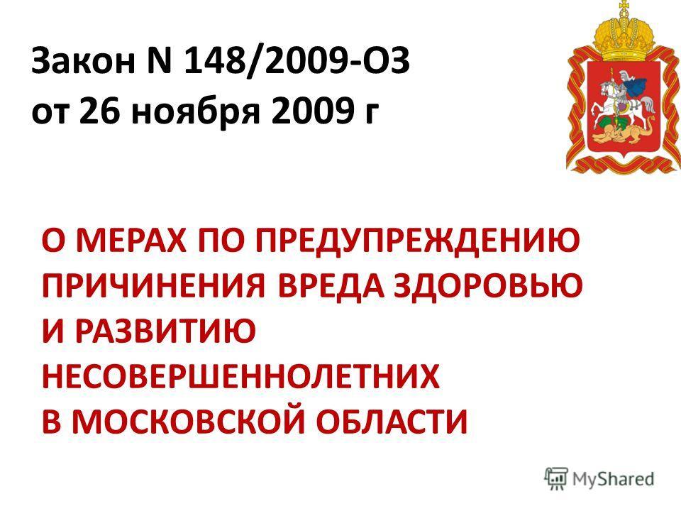 Закон N 148/2009-ОЗ от 26 ноября 2009 г О МЕРАХ ПО ПРЕДУПРЕЖДЕНИЮ ПРИЧИНЕНИЯ ВРЕДА ЗДОРОВЬЮ И РАЗВИТИЮ НЕСОВЕРШЕННОЛЕТНИХ В МОСКОВСКОЙ ОБЛАСТИ