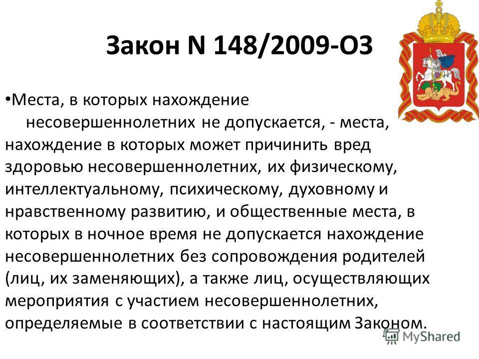 Закон N 148/2009-ОЗ Места, в которых нахождение несовершеннолетних не допускается, - места, нахождение в которых может причинить вред здоровью несовершеннолетних, их физическому, интеллектуальному, психическому, духовному и нравственному развитию, и