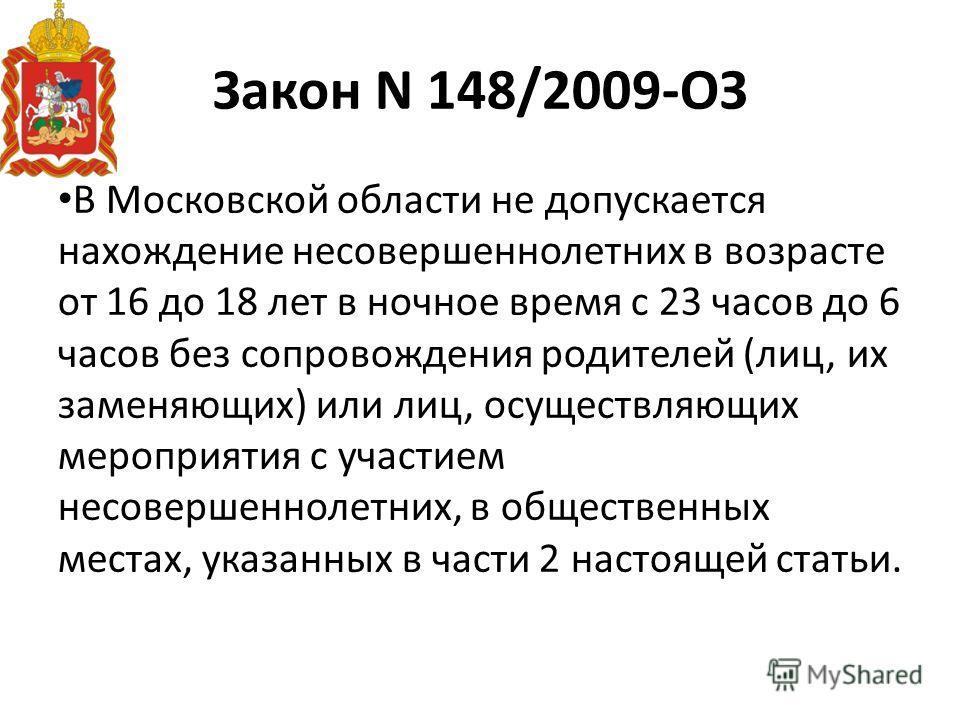Закон N 148/2009-ОЗ В Московской области не допускается нахождение несовершеннолетних в возрасте от 16 до 18 лет в ночное время с 23 часов до 6 часов без сопровождения родителей (лиц, их заменяющих) или лиц, осуществляющих мероприятия с участием несо