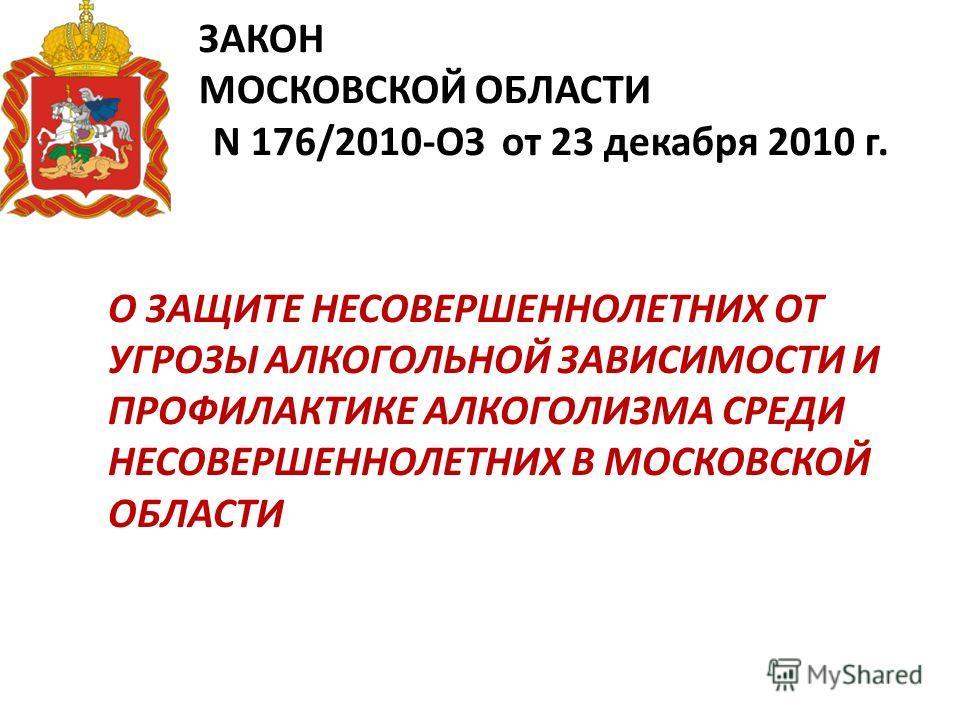 ЗАКОН МОСКОВСКОЙ ОБЛАСТИ N 176/2010-ОЗ от 23 декабря 2010 г. О ЗАЩИТЕ НЕСОВЕРШЕННОЛЕТНИХ ОТ УГРОЗЫ АЛКОГОЛЬНОЙ ЗАВИСИМОСТИ И ПРОФИЛАКТИКЕ АЛКОГОЛИЗМА СРЕДИ НЕСОВЕРШЕННОЛЕТНИХ В МОСКОВСКОЙ ОБЛАСТИ