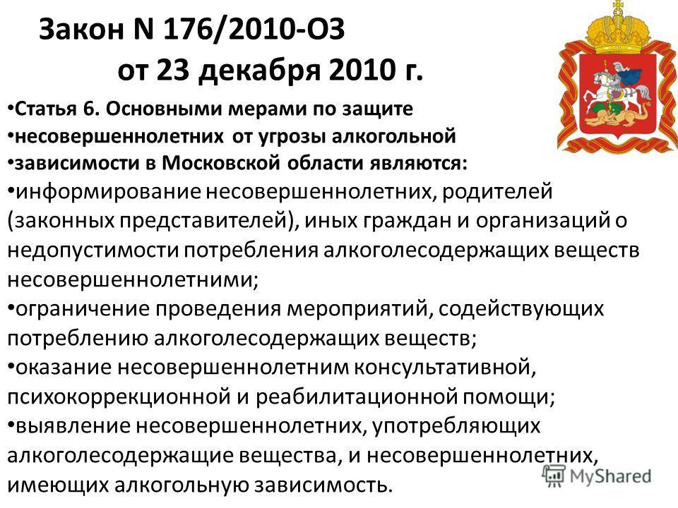 Закон N 176/2010-ОЗ от 23 декабря 2010 г. Статья 6. Основными мерами по защите несовершеннолетних от угрозы алкогольной зависимости в Московской области являются: информирование несовершеннолетних, родителей (законных представителей), иных граждан и
