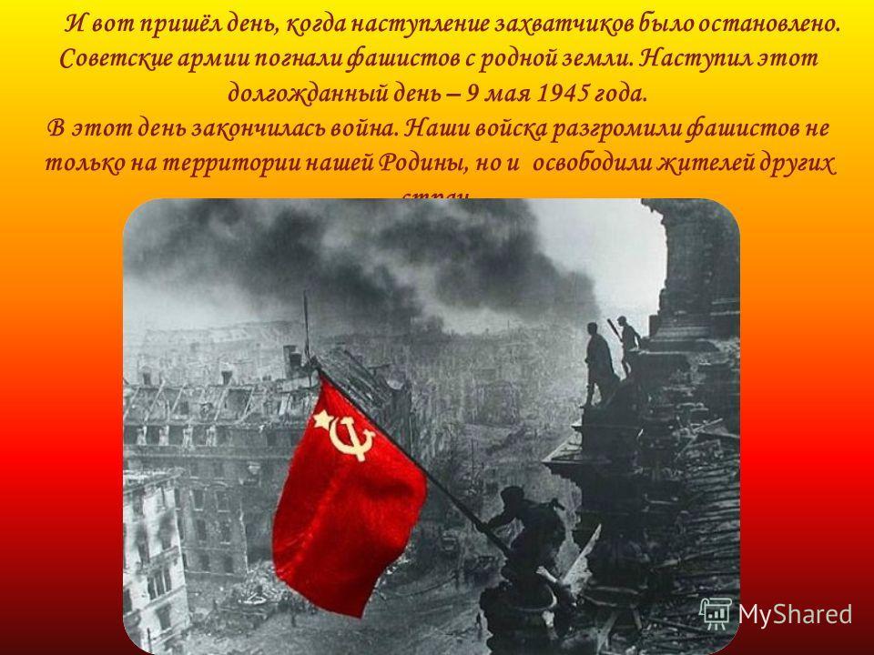 И вот пришёл день, когда наступление захватчиков было остановлено. Советские армии погнали фашистов с родной земли. Наступил этот долгожданный день – 9 мая 1945 года. В этот день закончилась война. Наши войска разгромили фашистов не только на террито