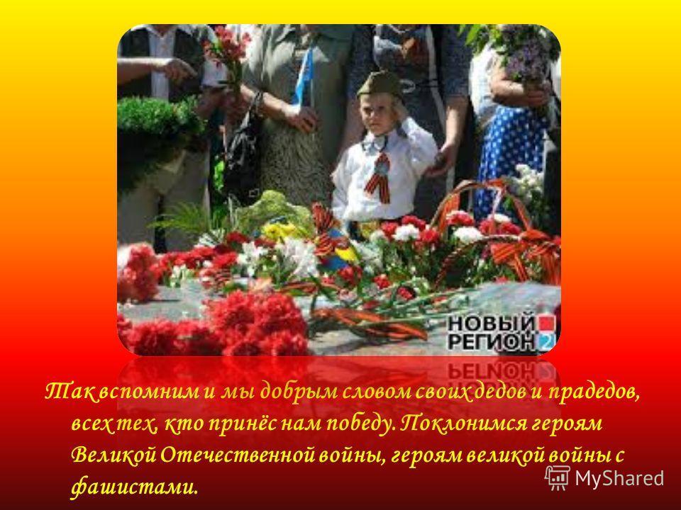 Так вспомним и мы добрым словом своих дедов и прадедов, всех тех, кто принёс нам победу. Поклонимся героям Великой Отечественной войны, героям великой войны с фашистами.