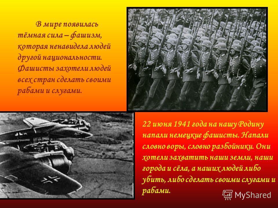 В мире появилась тёмная сила – фашизм, которая ненавидела людей другой национальности. Фашисты захотели людей всех стран сделать своими рабами и слугами. 22 июня 1941 года на нашу Родину напали немецкие фашисты. Напали словно воры, словно разбойники.