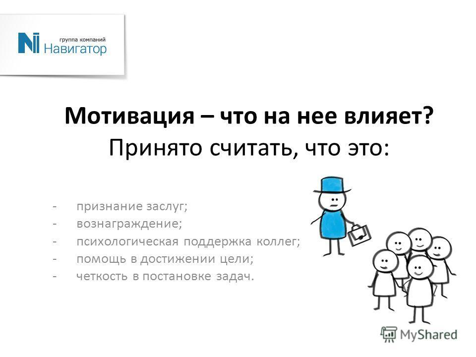 Мотивация – что на нее влияет? Принято считать, что это: -признание заслуг; -вознаграждение; -психологическая поддержка коллег; -помощь в достижении цели; -четкость в постановке задач.