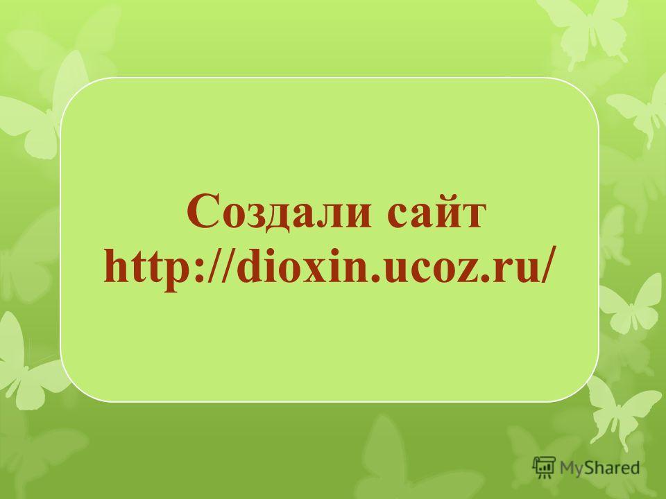Создали сайт http://dioxin.ucoz.ru /