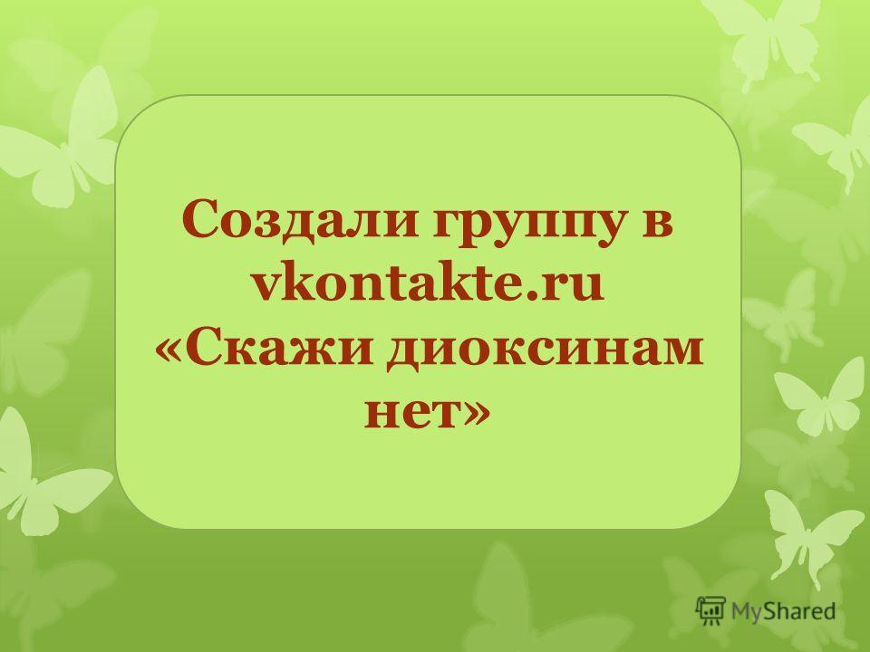 Создали группу в vkontakte.ru «Скажи диоксинам нет»