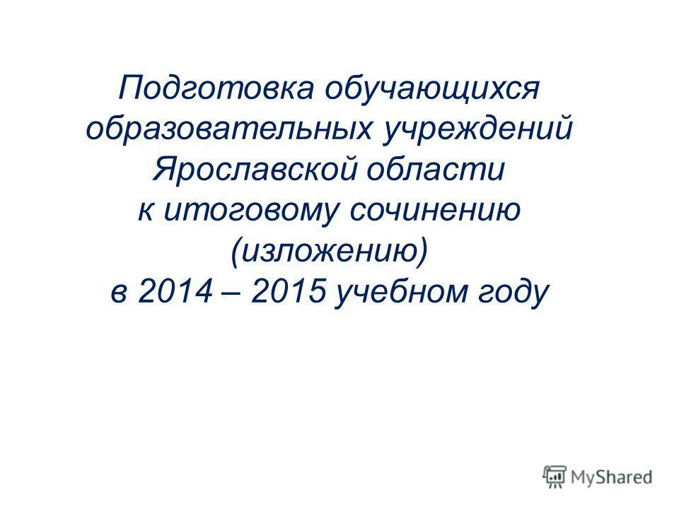 Подготовка обучающихся образовательных учреждений Ярославской области к итоговому сочинению (изложению) в 2014 – 2015 учебном году