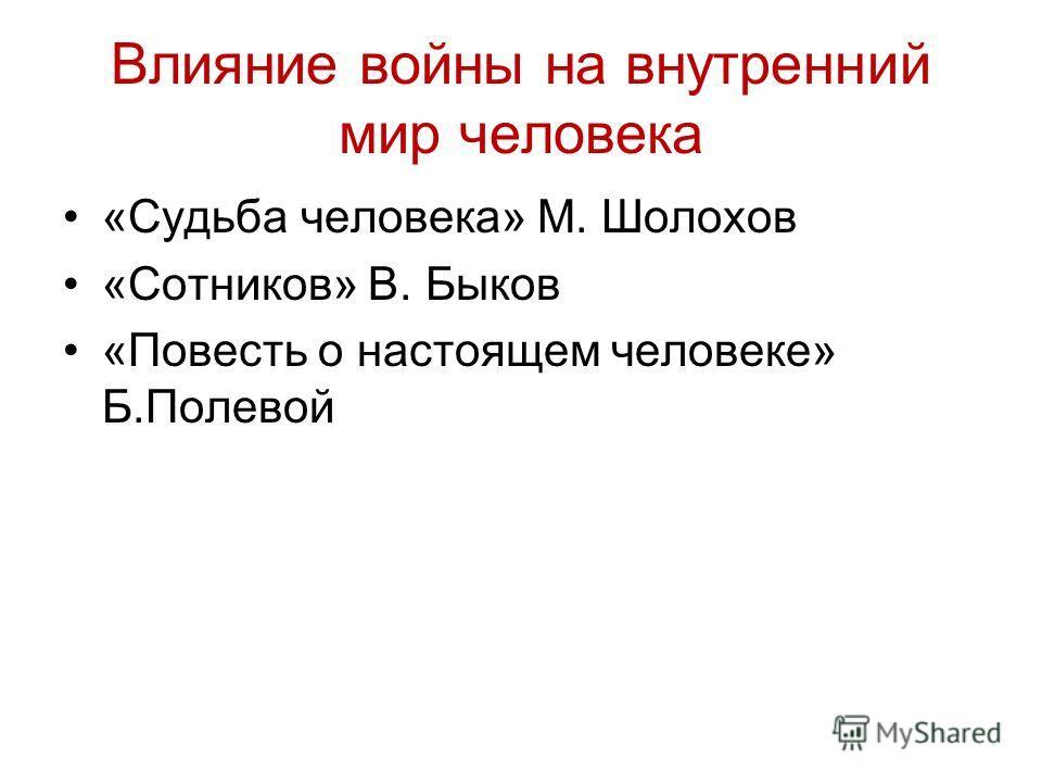 Влияние войны на внутренний мир человека «Судьба человека» М. Шолохов «Сотников» В. Быков «Повесть о настоящем человеке» Б.Полевой