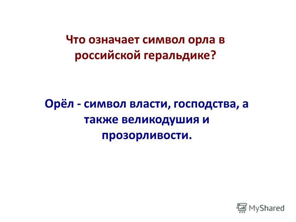 Что означает символ орла в российской геральдике? Орёл - символ власти, господства, а также великодушия и прозорливости.