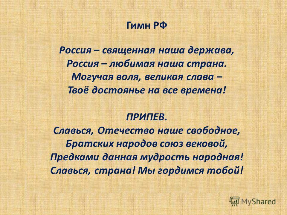 Гимн РФ Россия – священная наша держава, Россия – любимая наша страна. Могучая воля, великая слава – Твоё достоянье на все времена! ПРИПЕВ. Славься, Отечество наше свободное, Братских народов союз вековой, Предками данная мудрость народная! Славься,