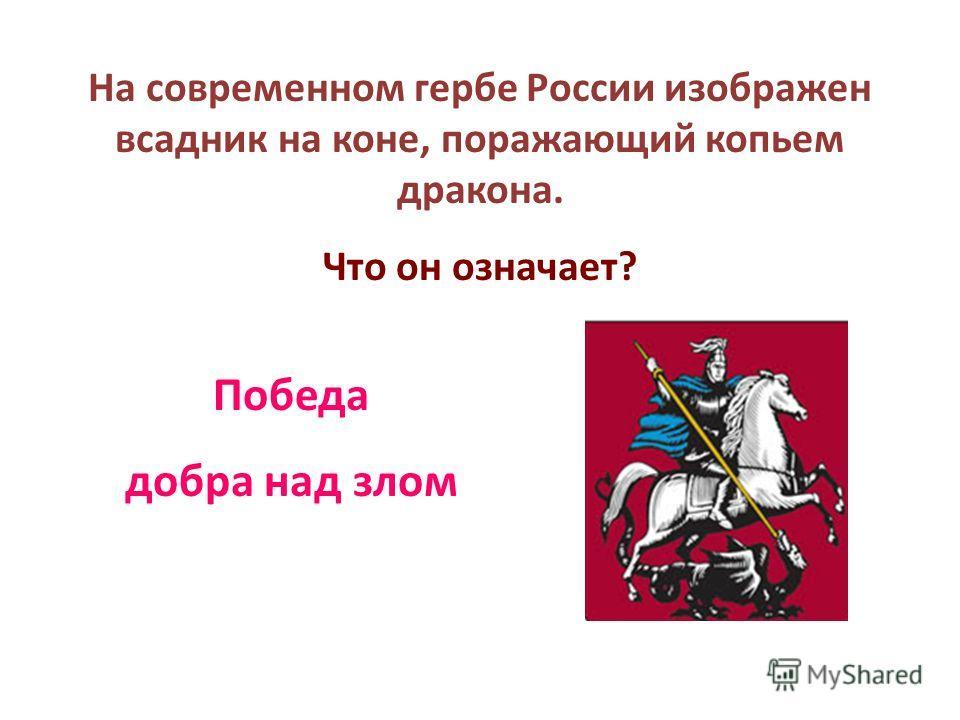 На современном гербе России изображен всадник на коне, поражающий копьем дракона. Что он означает? Победа добра над злом